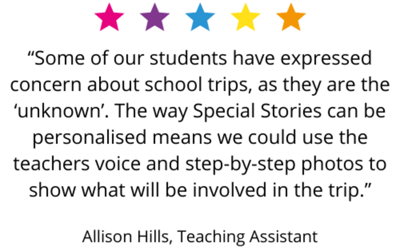 """Some of our students have expressed concern about school trips, as they are the 'unknown'. The way Special Stories can be personalised means we could use the teachers voice and step-by-step photos to show what will be involved in the trip."" Allison Hills, Teaching Assistant"