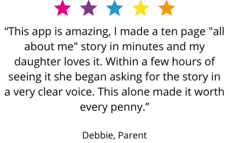 """This app is amazing, I made a ten page ""all about me"" story in minutes and my daughter loves it. Within a few hours of seeing it she began asking for the story in a very clear voice. This alone made it worth every penny."" Debbie, Parent"