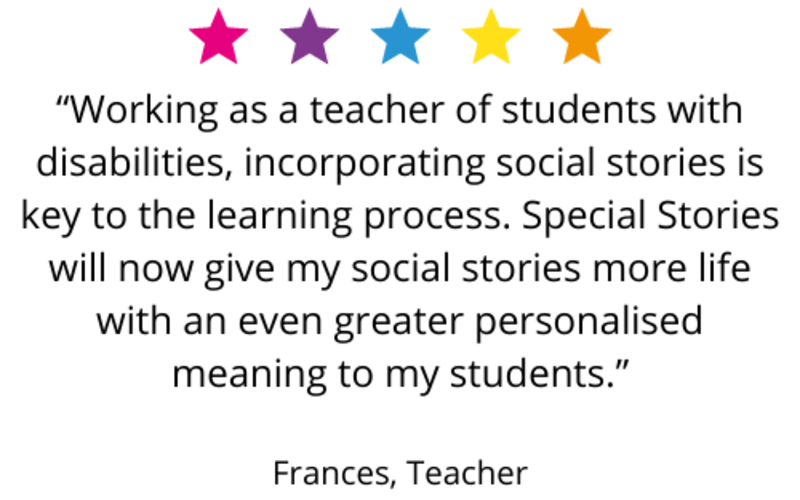 """Working as a teacher of students with disabilities, incorporating social stories is key to the learning process. Special Stories will now give my social stories more life with an even greater personalised meaning to my students."" Frances, Teacher"