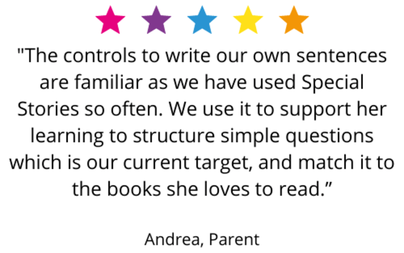 """""""The controls to write our own sentences are familiar as we have used Special Stories so often. We use it to support her learning to structure simple questions which is our current target, and match it to the books she loves to read."""" Andrea, Parent"""