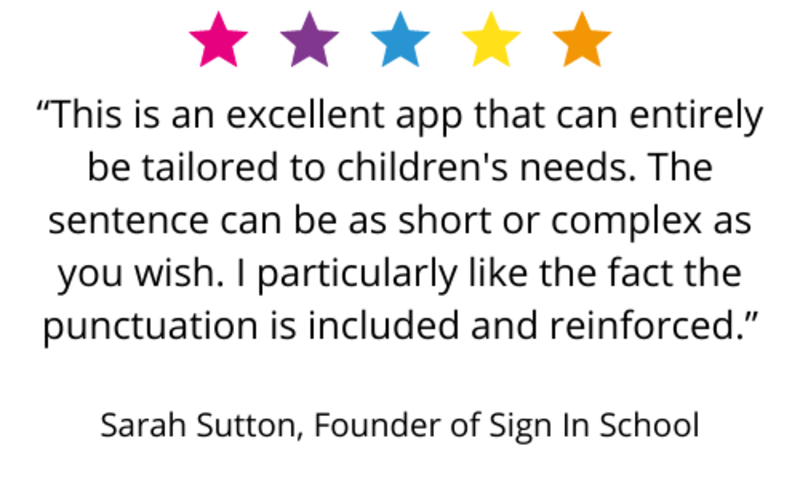 """""""This is an excellent app that can entirely be tailored to children's needs. The sentence can be as short or complex as you wish. I particularly like the fact the punctuation is included and reinforced."""" Sarah Sutton, Founder of Sign In School"""