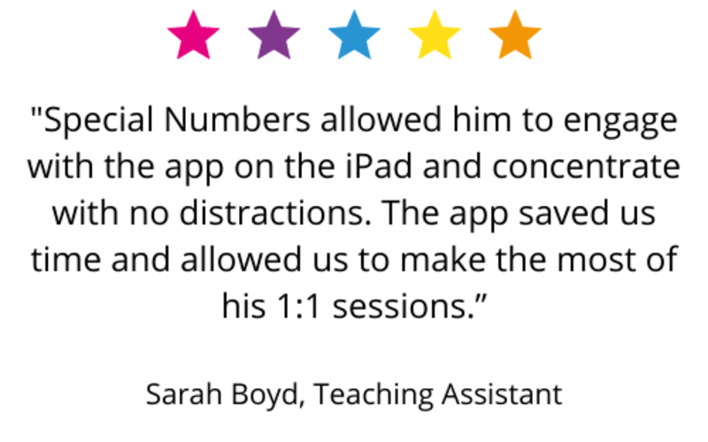 """Special Numbers allowed him to engage with the app on the iPad and concentrate with no distractions. The app saved us time and allowed us to make the most of his 1:1 sessions."" Sarah Boyd, Teaching Assistant"