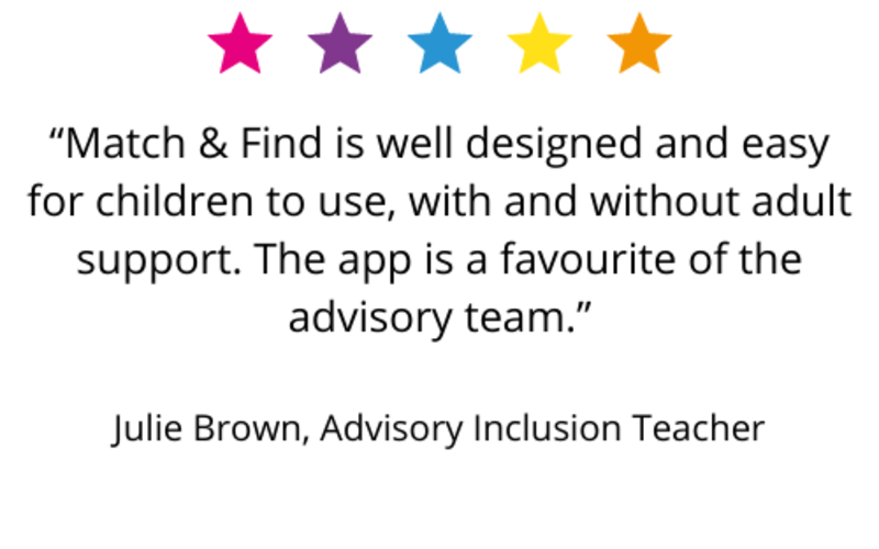 """""""Match & Find is well designed and easy for children to use, with and without adult support. The app is a favourite of the advisory team."""" Julie Brown, Advisory Inclusion Teacher"""