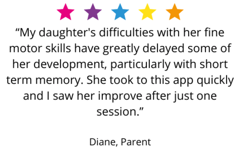 """""""My daughter's difficulties with her fine motor skills have greatly delayed some of her development, particularly with short term memory. She took to this app quickly and I saw her improve after just one session."""" Diane, Parent"""