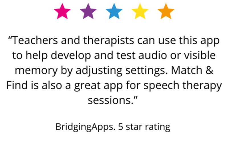 """""""Teachers and therapists can use this app to help develop and test audio or visible memory by adjusting settings. Match & Find is also a great app for speech therapy sessions."""" BridgingApps. 5 star rating"""