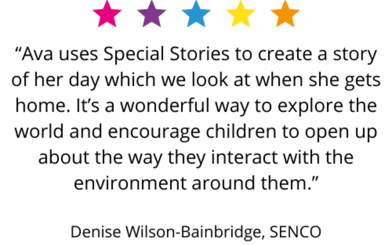 """Ava uses Special Stories to create a story of her day which we look at when she gets home. It's a wonderful way to explore the world and encourage children to open up about the way they interact with the environment around them."" Denise Wilson-Bainbridge, SENCO"