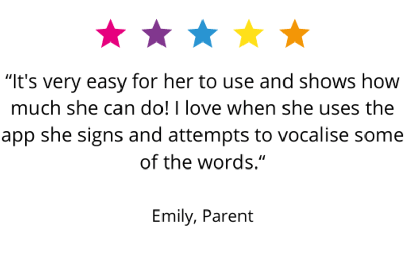 """""""It's very easy for her to use and shows how much she can do! I love when she uses the app she signs and attempts to vocalise some of the words."""" Emily, Parent."""