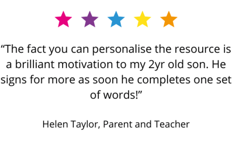 """""""The fact you can personalise the resource is a brilliant motivation to my 2yr old son. He signs for more as soon he completes one set of words!"""" Helen Taylor, Parent and Teacher."""