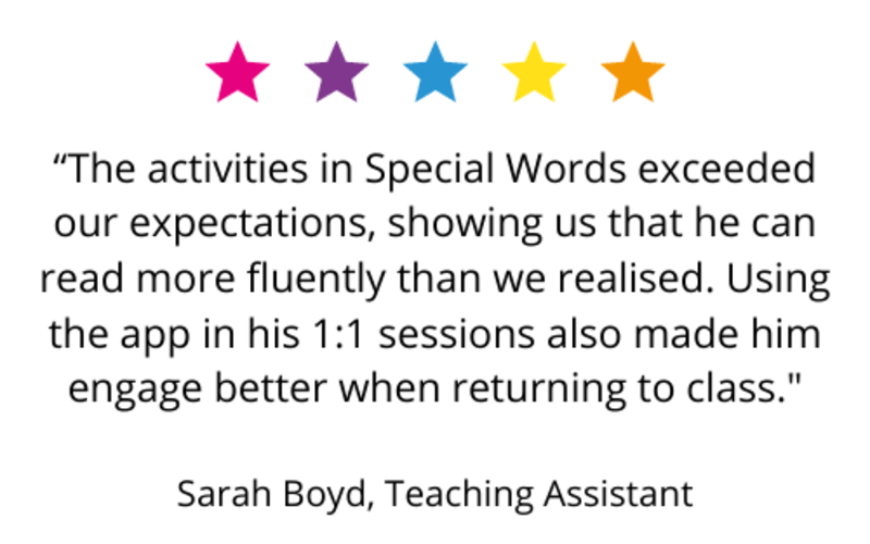 """""""The activities in Special Words exceeded our expectations, showing us that he can read more fluently than we realised. Using the app in his 1:1 sessions also made him engage better when returning to class."""" Sarah Boyd, Teaching Assistant."""